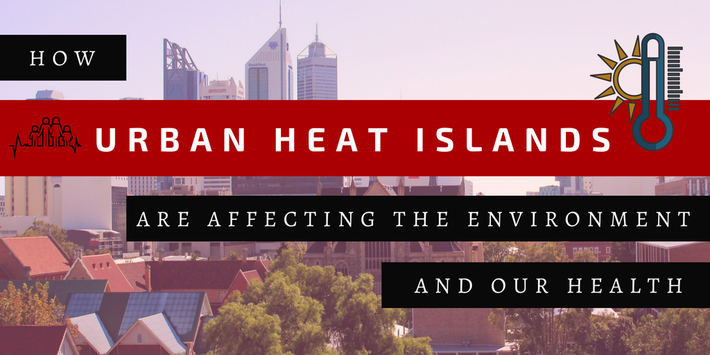 How Urban Heat Islands are Affecting the Environment and our Health