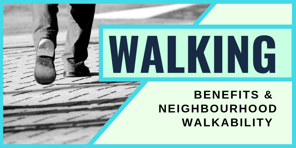 Walking: Benefits & Neighbourhood Walkablity